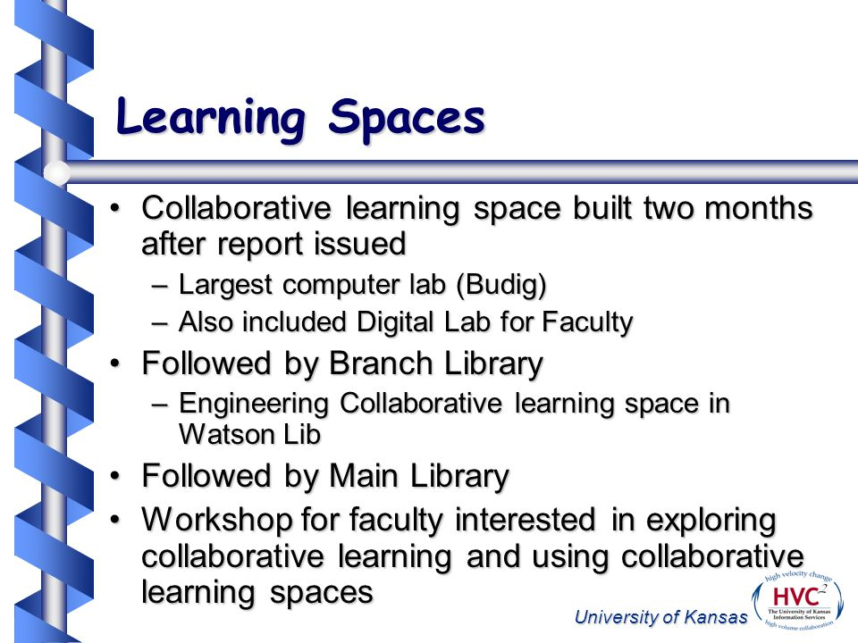 University of Kansas Learning Spaces Collaborative learning space built two months after report issuedCollaborative learning space built two months after report issued –Largest computer lab (Budig) –Also included Digital Lab for Faculty Followed by Branch LibraryFollowed by Branch Library –Engineering Collaborative learning space in Watson Lib Followed by Main LibraryFollowed by Main Library Workshop for faculty interested in exploring collaborative learning and using collaborative learning spacesWorkshop for faculty interested in exploring collaborative learning and using collaborative learning spaces