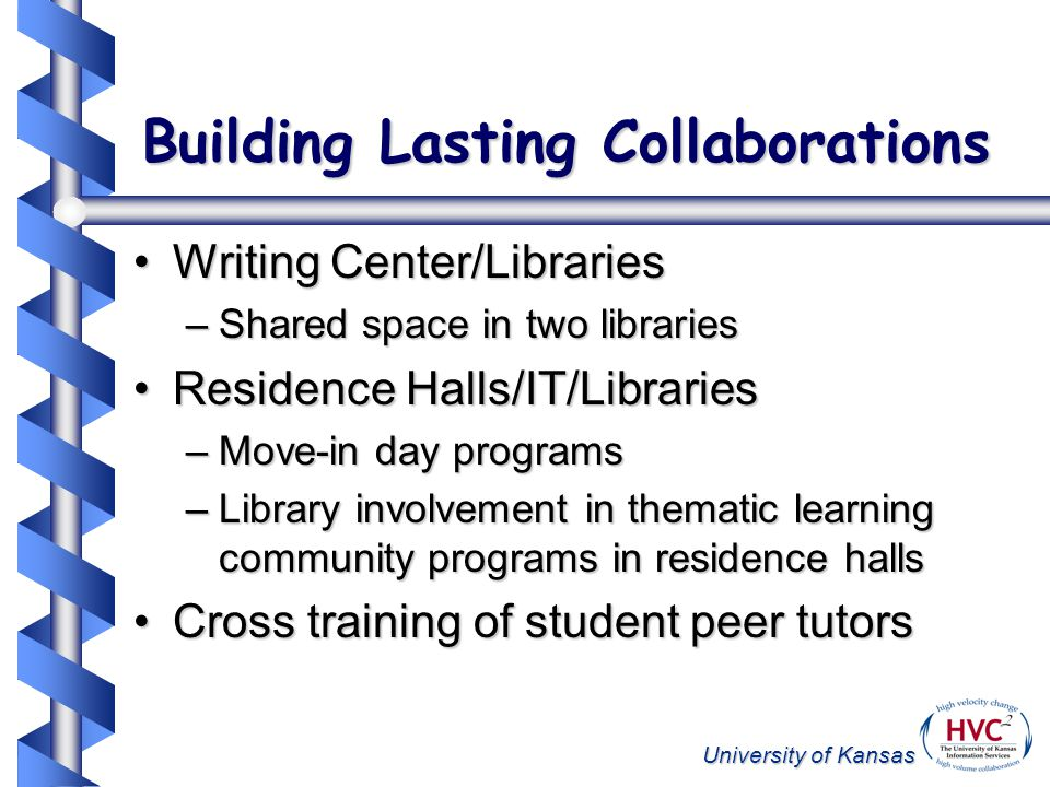 University of Kansas Building Lasting Collaborations Writing Center/LibrariesWriting Center/Libraries –Shared space in two libraries Residence Halls/IT/LibrariesResidence Halls/IT/Libraries –Move-in day programs –Library involvement in thematic learning community programs in residence halls Cross training of student peer tutorsCross training of student peer tutors