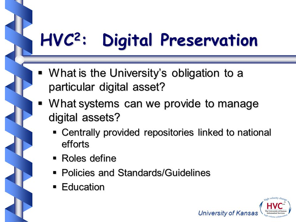 University of Kansas HVC 2 : Digital Preservation What is the Universitys obligation to a particular digital asset.