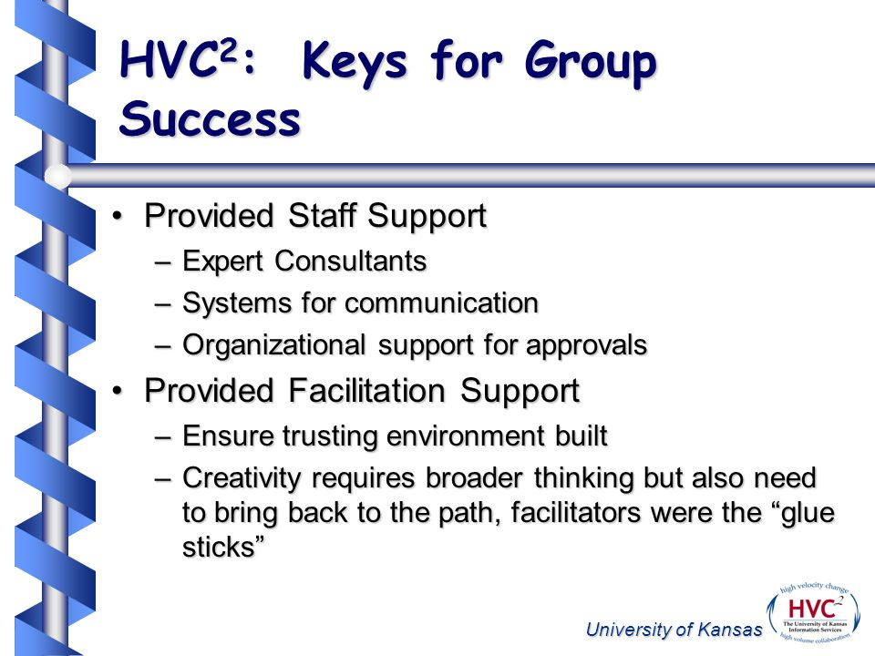 University of Kansas HVC 2 : Keys for Group Success Provided Staff SupportProvided Staff Support –Expert Consultants –Systems for communication –Organizational support for approvals Provided Facilitation SupportProvided Facilitation Support –Ensure trusting environment built –Creativity requires broader thinking but also need to bring back to the path, facilitators were the glue sticks