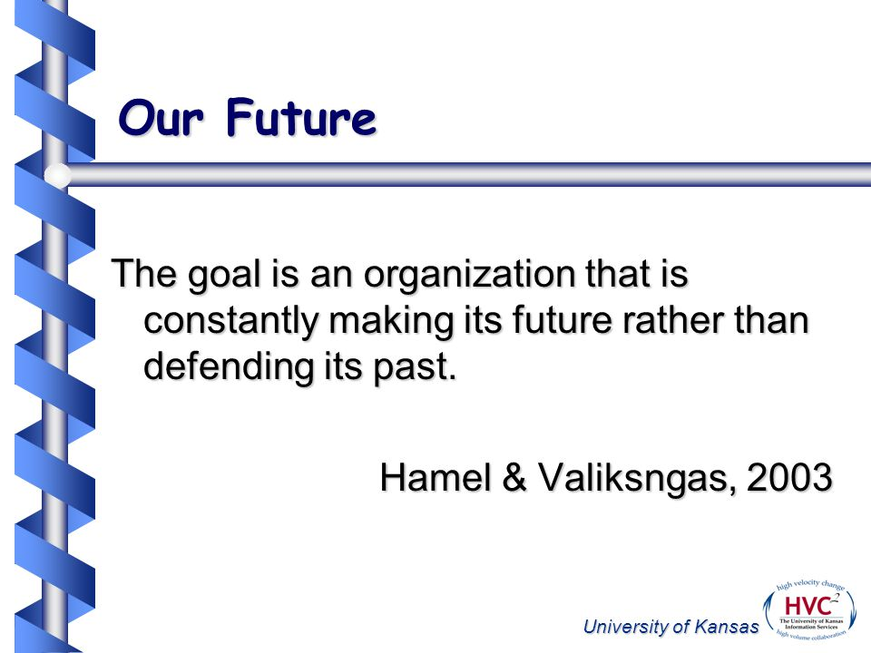University of Kansas Our Future The goal is an organization that is constantly making its future rather than defending its past. Hamel & Valiksngas, 2