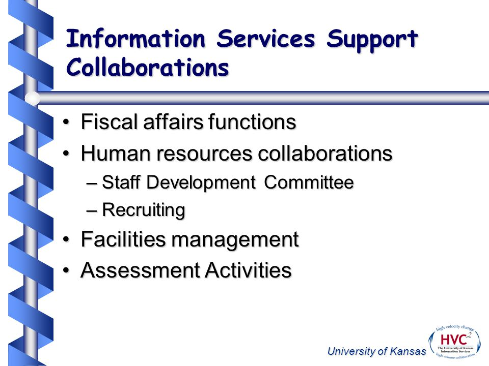 University of Kansas Information Services Support Collaborations Fiscal affairs functionsFiscal affairs functions Human resources collaborationsHuman resources collaborations –Staff Development Committee –Recruiting Facilities managementFacilities management Assessment ActivitiesAssessment Activities