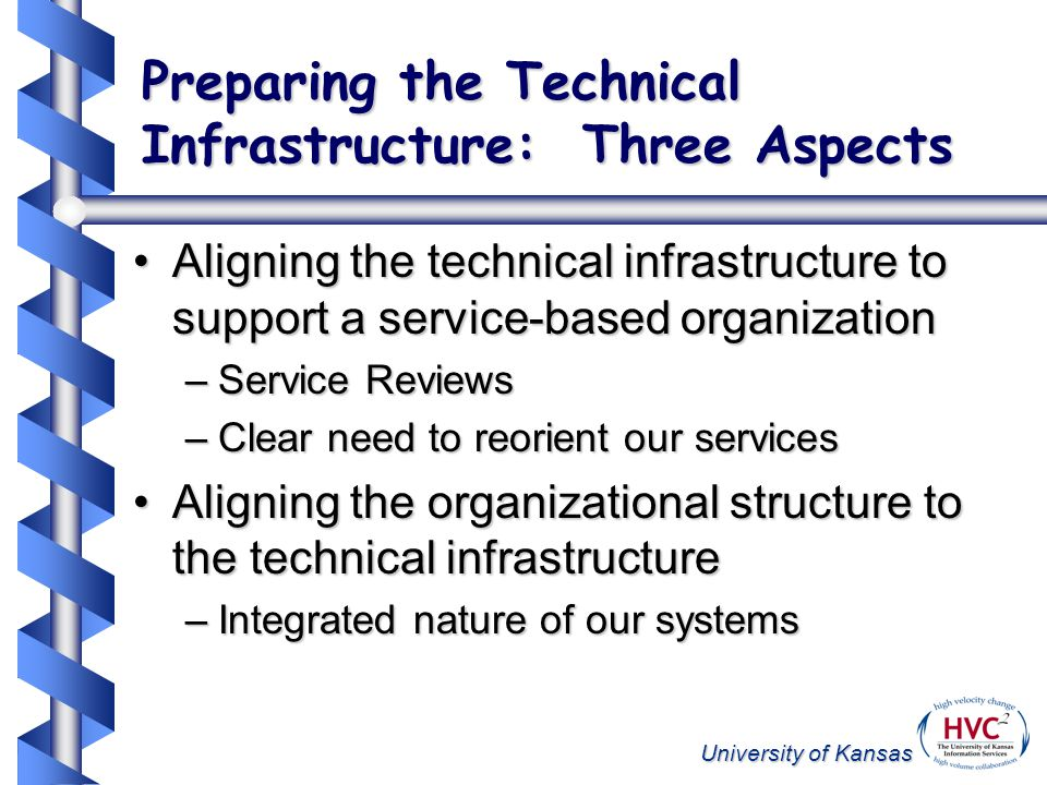University of Kansas Preparing the Technical Infrastructure: Three Aspects Aligning the technical infrastructure to support a service-based organizationAligning the technical infrastructure to support a service-based organization –Service Reviews –Clear need to reorient our services Aligning the organizational structure to the technical infrastructureAligning the organizational structure to the technical infrastructure –Integrated nature of our systems