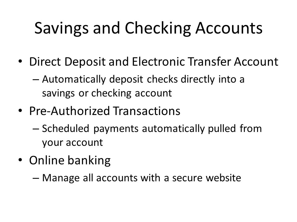 Savings and Checking Accounts Direct Deposit and Electronic Transfer Account – Automatically deposit checks directly into a savings or checking account Pre-Authorized Transactions – Scheduled payments automatically pulled from your account Online banking – Manage all accounts with a secure website