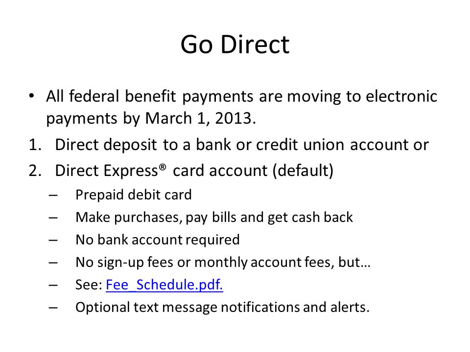 Go Direct All federal benefit payments are moving to electronic payments by March 1, 2013.
