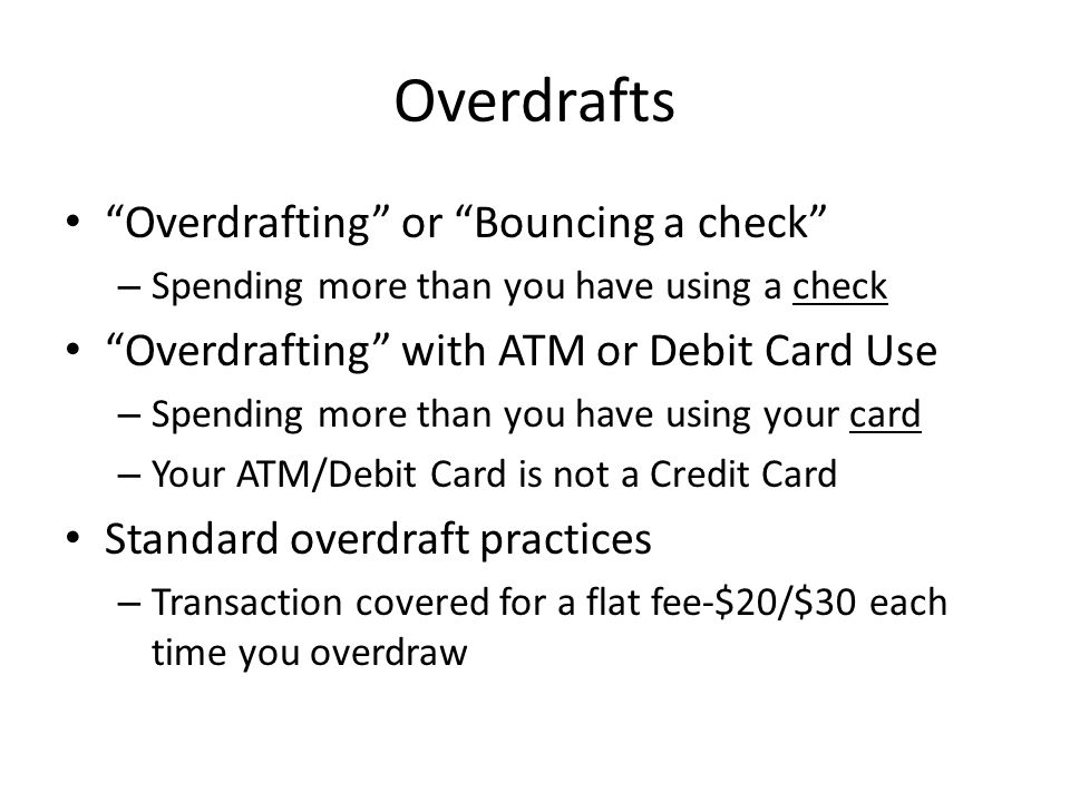 Overdrafts Overdrafting or Bouncing a check – Spending more than you have using a check Overdrafting with ATM or Debit Card Use – Spending more than you have using your card – Your ATM/Debit Card is not a Credit Card Standard overdraft practices – Transaction covered for a flat fee-$20/$30 each time you overdraw