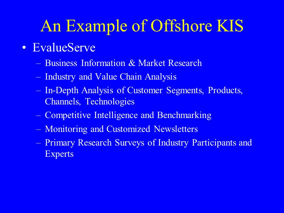 An Example of Offshore KIS EvalueServe –Business Information & Market Research –Industry and Value Chain Analysis –In-Depth Analysis of Customer Segments, Products, Channels, Technologies –Competitive Intelligence and Benchmarking –Monitoring and Customized Newsletters –Primary Research Surveys of Industry Participants and Experts