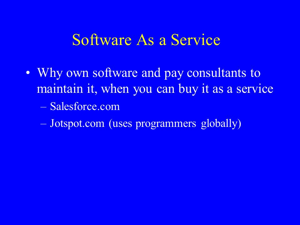 Software As a Service Why own software and pay consultants to maintain it, when you can buy it as a service –Salesforce.com –Jotspot.com (uses programmers globally)