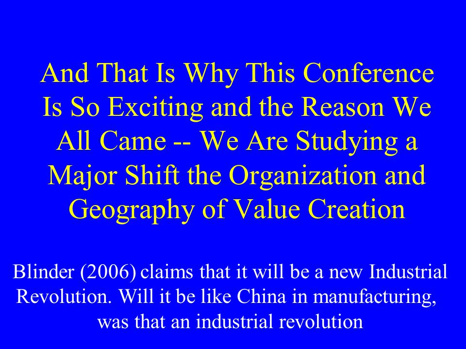 And That Is Why This Conference Is So Exciting and the Reason We All Came -- We Are Studying a Major Shift the Organization and Geography of Value Creation Blinder (2006) claims that it will be a new Industrial Revolution.