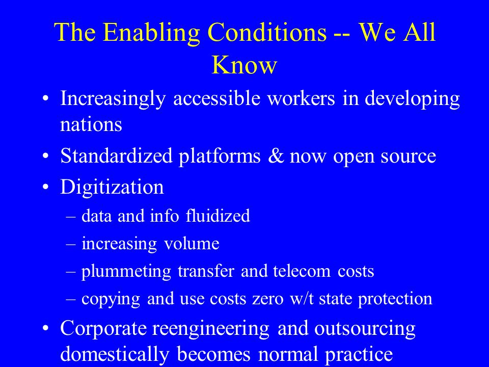 The Enabling Conditions -- We All Know Increasingly accessible workers in developing nations Standardized platforms & now open source Digitization –data and info fluidized –increasing volume –plummeting transfer and telecom costs –copying and use costs zero w/t state protection Corporate reengineering and outsourcing domestically becomes normal practice