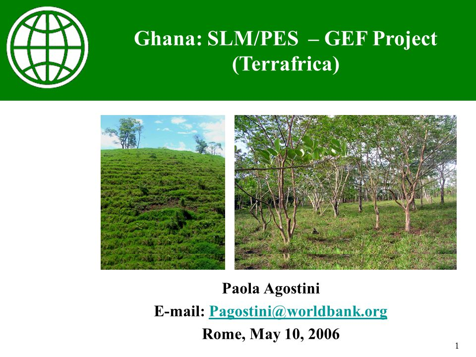 1 Paola Agostini E-mail: Pagostini@worldbank.orgPagostini@worldbank.org Rome, May 10, 2006 Ghana: SLM/PES – GEF Project (Terrafrica)