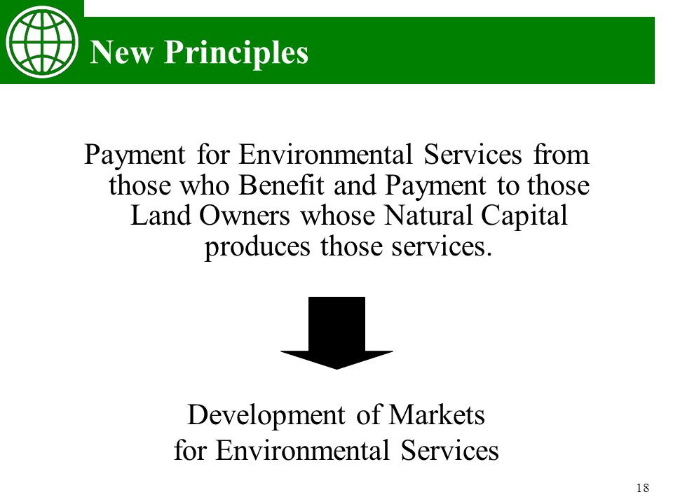 18 New Principles Payment for Environmental Services from those who Benefit and Payment to those Land Owners whose Natural Capital produces those services.