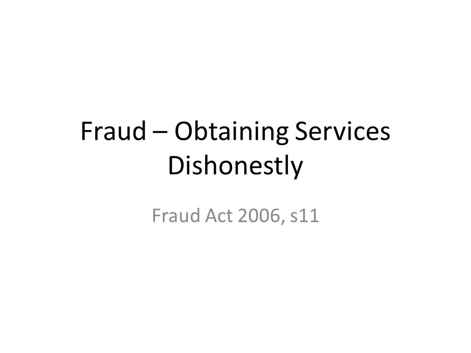 Fraud – Obtaining Services Dishonestly Fraud Act 2006, s11