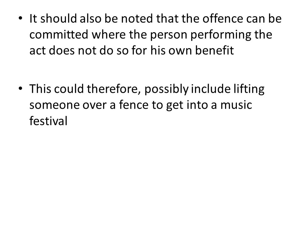 It should also be noted that the offence can be committed where the person performing the act does not do so for his own benefit This could therefore, possibly include lifting someone over a fence to get into a music festival