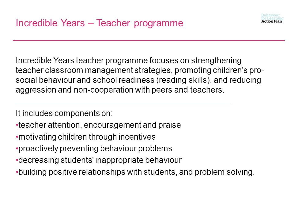 Incredible Years – Teacher programme Incredible Years teacher programme focuses on strengthening teacher classroom management strategies, promoting children s pro- social behaviour and school readiness (reading skills), and reducing aggression and non-cooperation with peers and teachers.