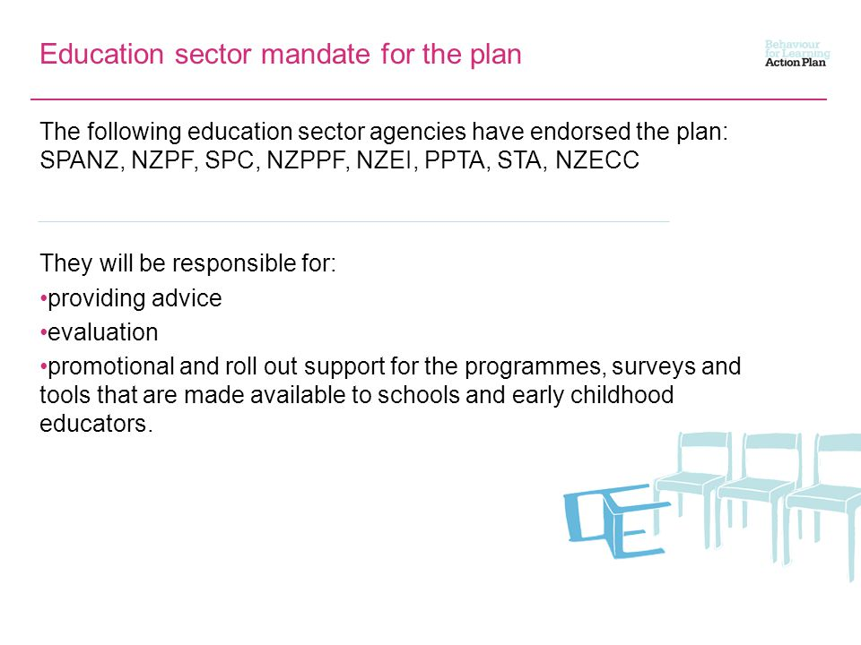 Education sector mandate for the plan The following education sector agencies have endorsed the plan: SPANZ, NZPF, SPC, NZPPF, NZEI, PPTA, STA, NZECC They will be responsible for: providing advice evaluation promotional and roll out support for the programmes, surveys and tools that are made available to schools and early childhood educators.