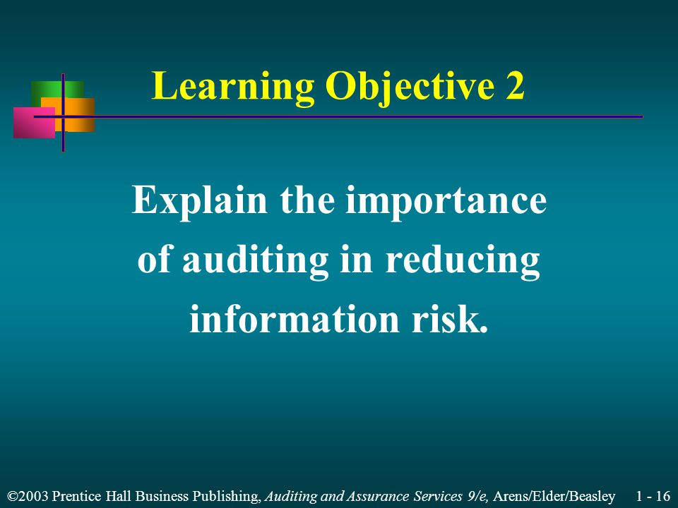 ©2003 Prentice Hall Business Publishing, Auditing and Assurance Services 9/e, Arens/Elder/Beasley 1 - 16 Learning Objective 2 Explain the importance of auditing in reducing information risk.