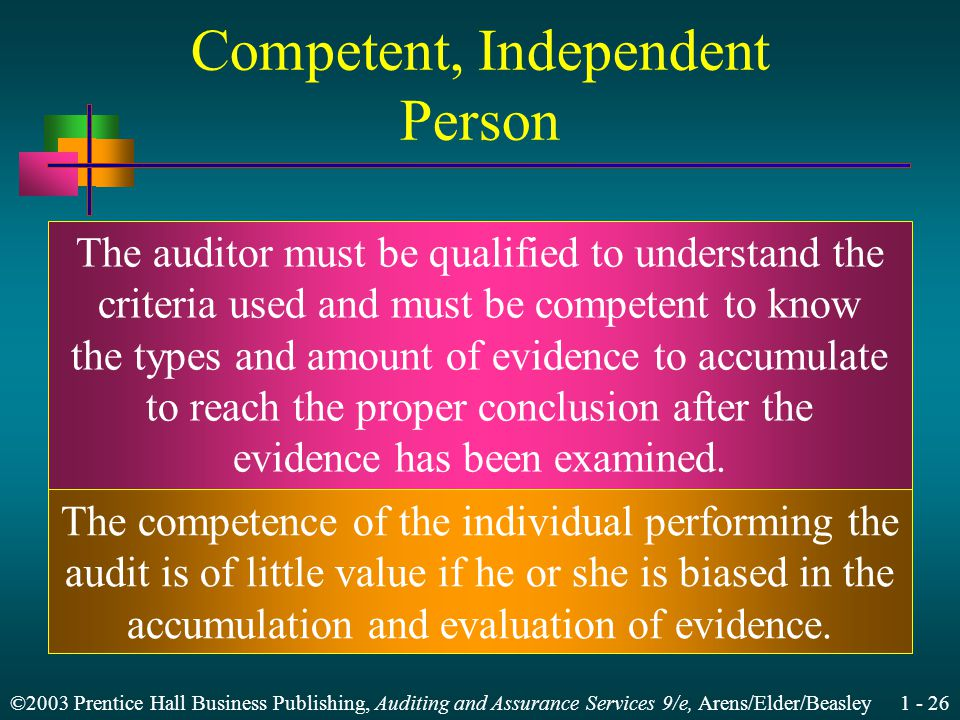 ©2003 Prentice Hall Business Publishing, Auditing and Assurance Services 9/e, Arens/Elder/Beasley 1 - 26 Competent, Independent Person The auditor must be qualified to understand the criteria used and must be competent to know the types and amount of evidence to accumulate to reach the proper conclusion after the evidence has been examined.