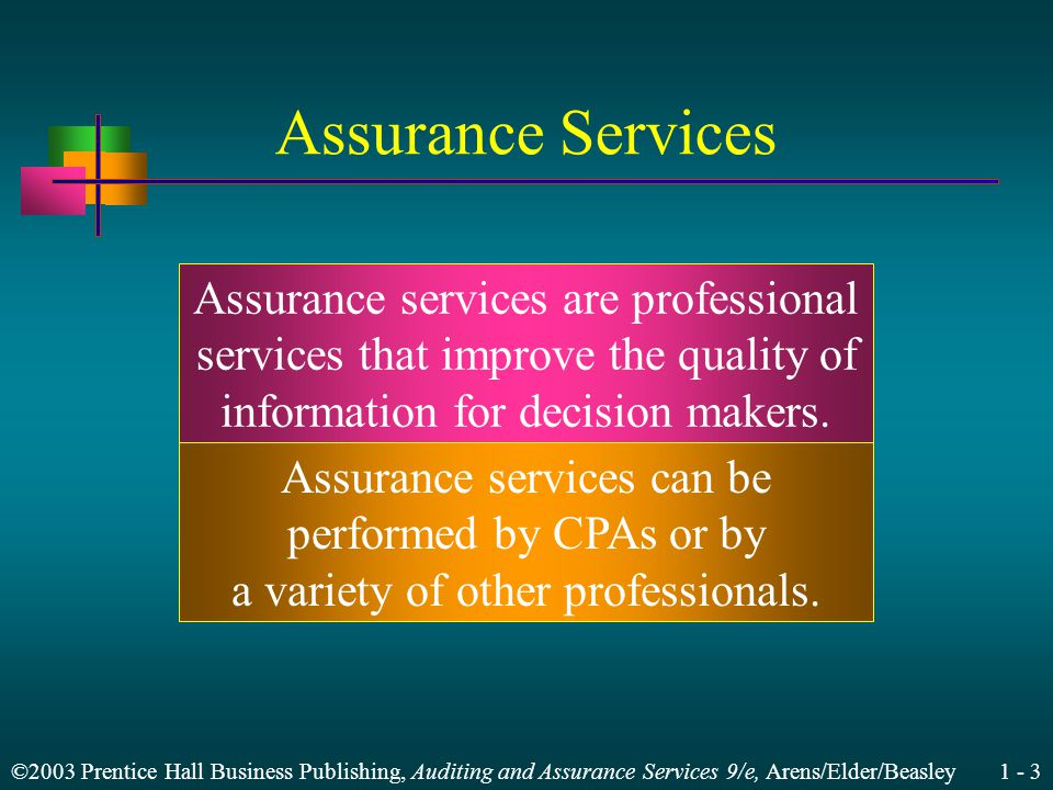 ©2003 Prentice Hall Business Publishing, Auditing and Assurance Services 9/e, Arens/Elder/Beasley 1 - 3 Assurance Services Assurance services are professional services that improve the quality of information for decision makers.