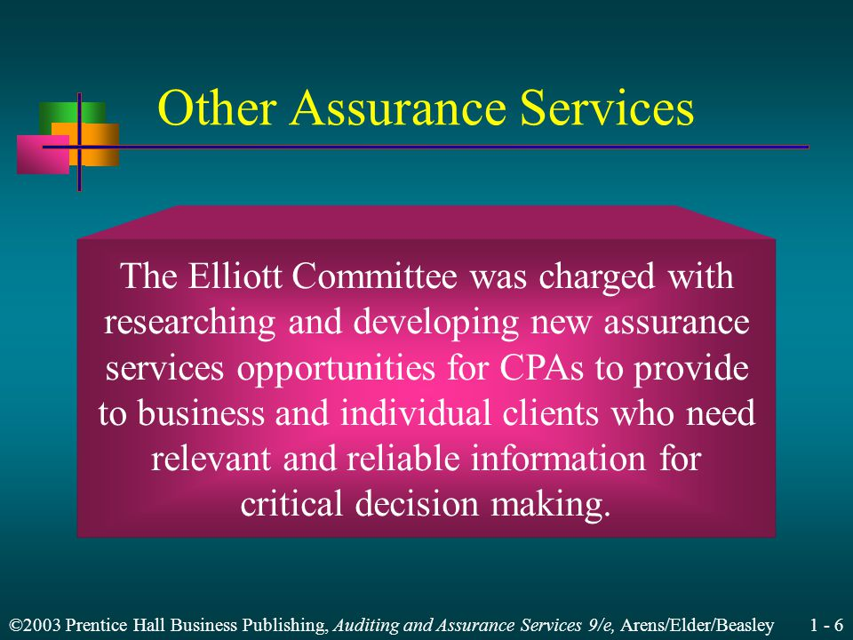 ©2003 Prentice Hall Business Publishing, Auditing and Assurance Services 9/e, Arens/Elder/Beasley 1 - 6 Other Assurance Services The Elliott Committee was charged with researching and developing new assurance services opportunities for CPAs to provide to business and individual clients who need relevant and reliable information for critical decision making.