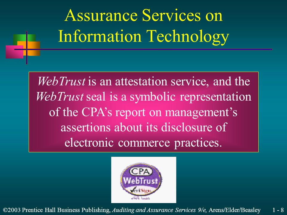 ©2003 Prentice Hall Business Publishing, Auditing and Assurance Services 9/e, Arens/Elder/Beasley 1 - 8 Assurance Services on Information Technology WebTrust is an attestation service, and the WebTrust seal is a symbolic representation of the CPAs report on managements assertions about its disclosure of electronic commerce practices.