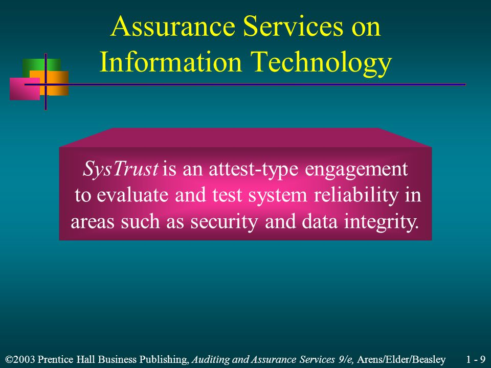 ©2003 Prentice Hall Business Publishing, Auditing and Assurance Services 9/e, Arens/Elder/Beasley Assurance Services on Information Technology SysTrust is an attest-type engagement to evaluate and test system reliability in areas such as security and data integrity.