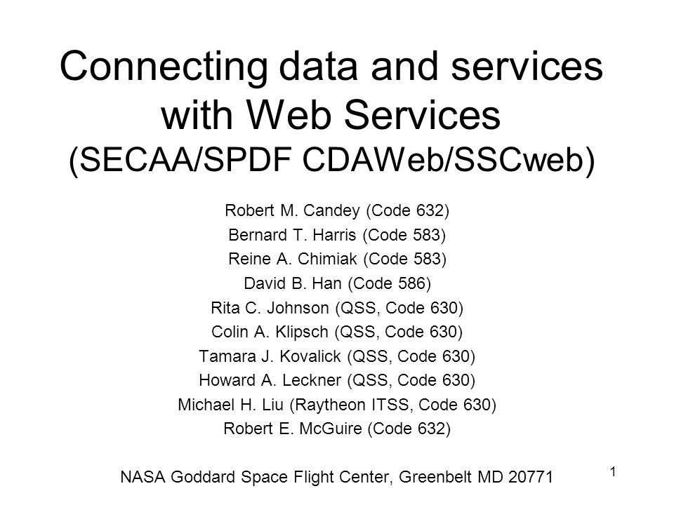 1 Connecting data and services with Web Services (SECAA/SPDF CDAWeb/SSCweb) Robert M. Candey (Code 632) Bernard T. Harris (Code 583) Reine A. Chimiak