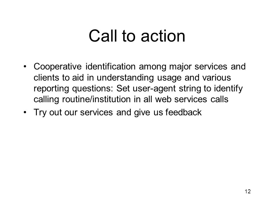 12 Call to action Cooperative identification among major services and clients to aid in understanding usage and various reporting questions: Set user-