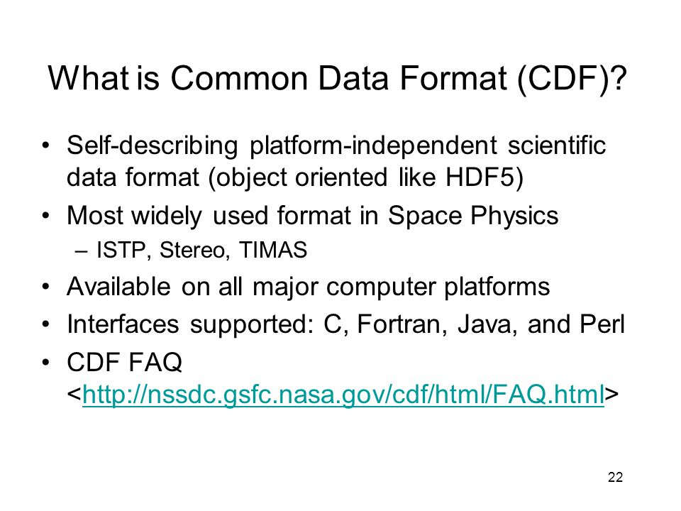 22 What is Common Data Format (CDF)? Self-describing platform-independent scientific data format (object oriented like HDF5) Most widely used format i
