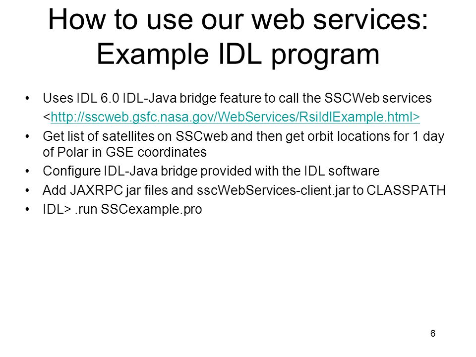 6 How to use our web services: Example IDL program Uses IDL 6.0 IDL-Java bridge feature to call the SSCWeb services http://sscweb.gsfc.nasa.gov/WebSer