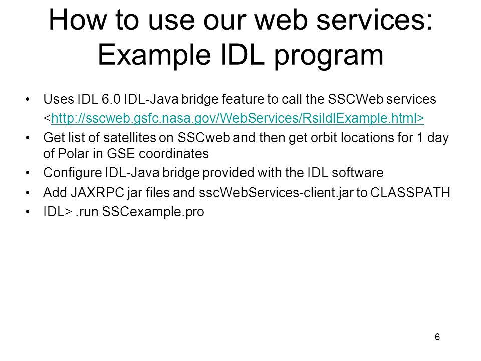 7 SSCexample.pro rpcStub = OBJ_NEW( IDLJavaObject$Static$JAVAX_XML_RPC_STUB , javax.xml.rpc.Stub ) rpcStub -> getProperty, ENDPOINT_ADDRESS_PROPERTY=endpointAddressProperty sscWsImpl = OBJ_NEW( IDLJavaObject$SSCWS_IMPL , gov.nasa.gsfc.spdf.ssc.SSCWS_Impl ) ssc = sscWsImpl -> getSatelliteSituationCenterPort() ssc -> _setProperty, endpointAddressProperty, http://sscweb.gsfc.nasa.gov/WS/jaxrpc sats = ssc -> getAllSatellites() gregorianCalendar=OBJ_NEW( IDLJavaObject$Static$GREGORIANCALENDAR , java.util.GregorianCalendar ) calendar = gregorianCalendar -> getInstance() calendar -> getProperty, DATE=calendarDateProperty endDate = calendar -> getTime() calendar -> add, calendarDateProperty, -1 startDate = calendar -> getTime() coordinateSystem = OBJ_NEW( IDLJavaObject$Static$COORDINATESYSTEM , gov.nasa.gsfc.spdf.ssc.CoordinateSystem ) coordinateSystem -> getProperty, GSE=coordinateSystemGseProperty sats = [ polar ] locInfo = ssc -> getSatelliteLocation(sats, coordinateSystemGseProperty -> toString(), 3L, startDate, endDate) locInfoBeginTime = locInfo[0] -> getBeginTime() locInfoEndTime = locInfo[0] -> getEndTime() coords = locInfo[0] -> getCoordinates() plots, coords[*, 0], coords[*, 1], coords[*, 2] OBJ_DESTROY, rpcStub, sscWsImpl, gregorianCalendar, coordinateSystem END