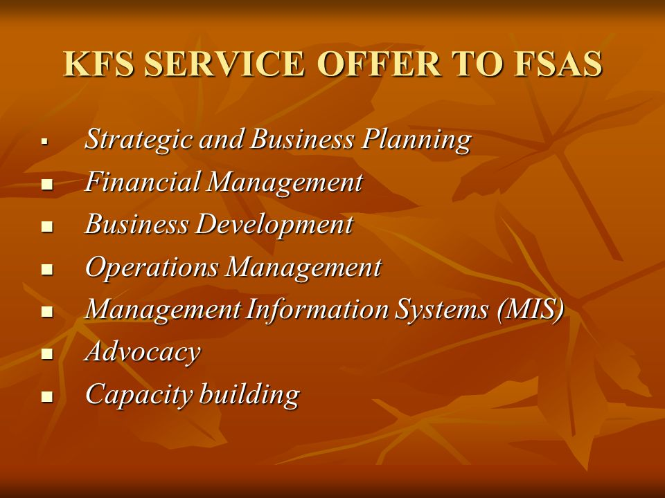KFS SERVICE OFFER TO FSAS Strategic and Business Planning Strategic and Business Planning Financial Management Financial Management Business Development Business Development Operations Management Operations Management Management Information Systems (MIS) Management Information Systems (MIS) Advocacy Advocacy Capacity building Capacity building