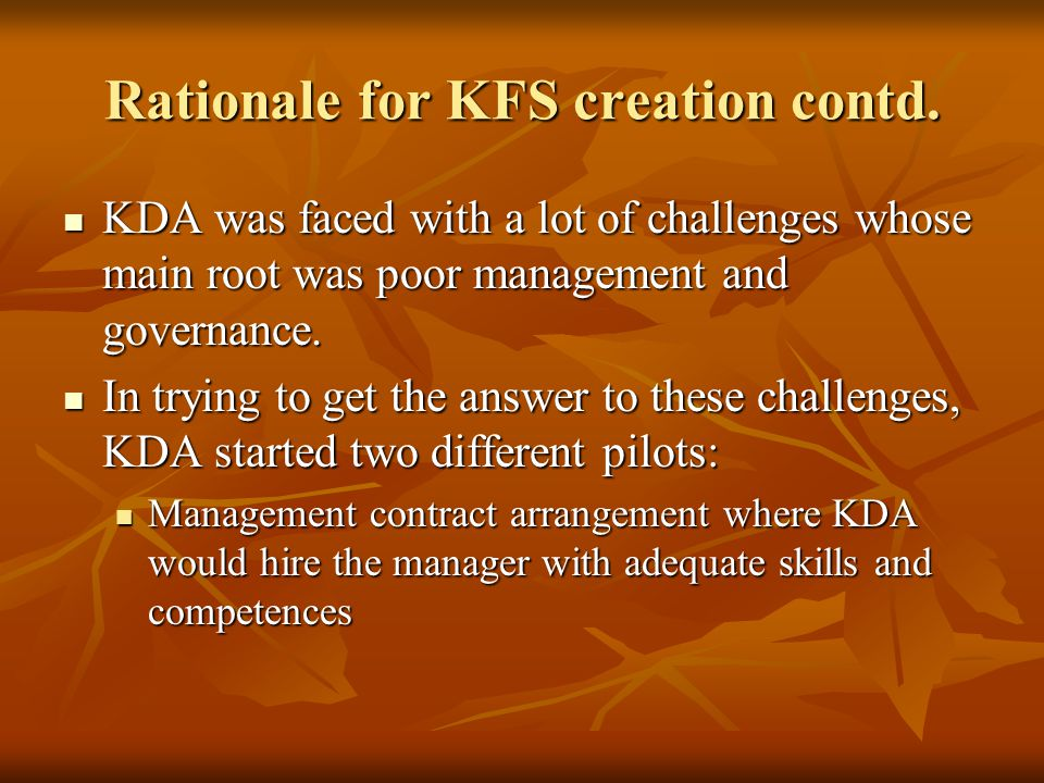 Rationale for KFS creation contd Formation of an Apex – the FSAs formed a superior board that took the position of KDA but FSAs contributed some money towards the maintenance of the structure Formation of an Apex – the FSAs formed a superior board that took the position of KDA but FSAs contributed some money towards the maintenance of the structure The pilot of the two models took place between 2003- 2006.The outcome of the two pilot clearly pointed out that the intervention at the management level had a greater impact on the survival and indeed sustainability of the FSA The pilot of the two models took place between 2003- 2006.The outcome of the two pilot clearly pointed out that the intervention at the management level had a greater impact on the survival and indeed sustainability of the FSA