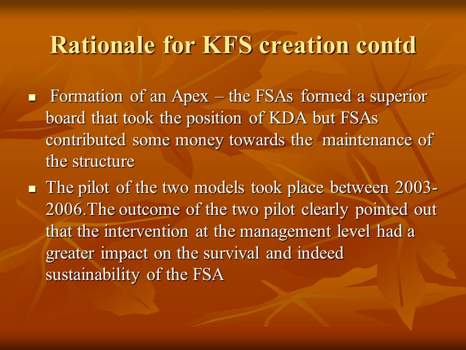Rationale for KFS creation contd It is against this background that KDA wrote a proposal to FSD-K (Financial Sector Deepening Trust- Kenya) to enable KDA to introduce the management contract concept.