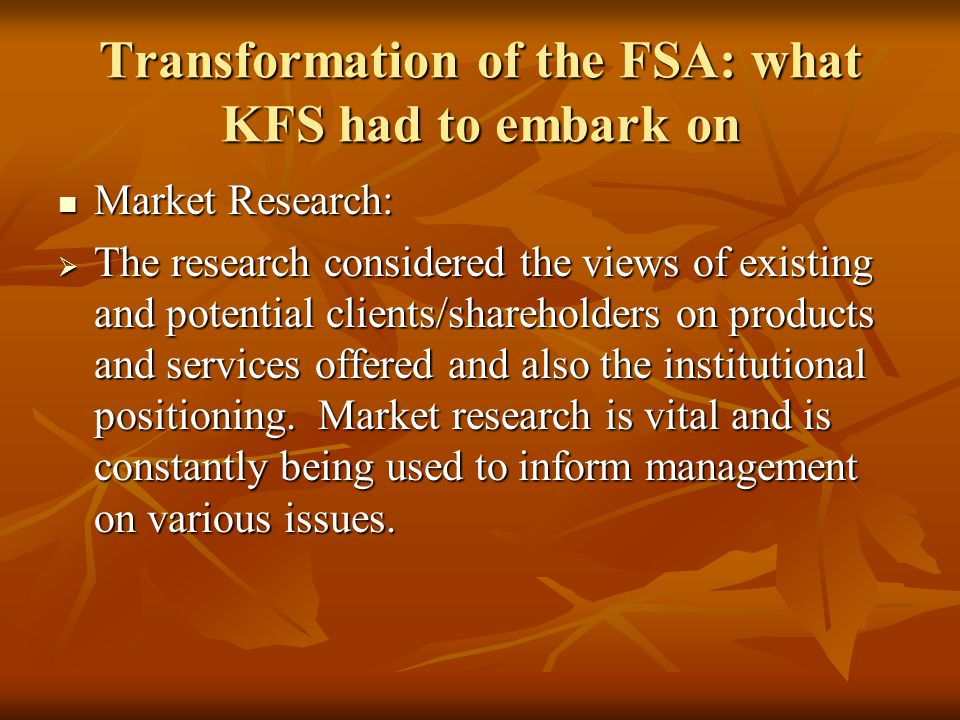 Transformation of the FSA: what KFS had to embark on Market Research: Market Research: The research considered the views of existing and potential clients/shareholders on products and services offered and also the institutional positioning.