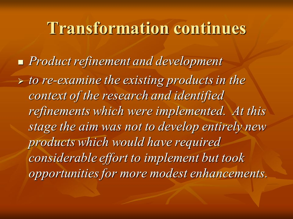 Transformation continues Product refinement and development Product refinement and development to re-examine the existing products in the context of the research and identified refinements which were implemented.