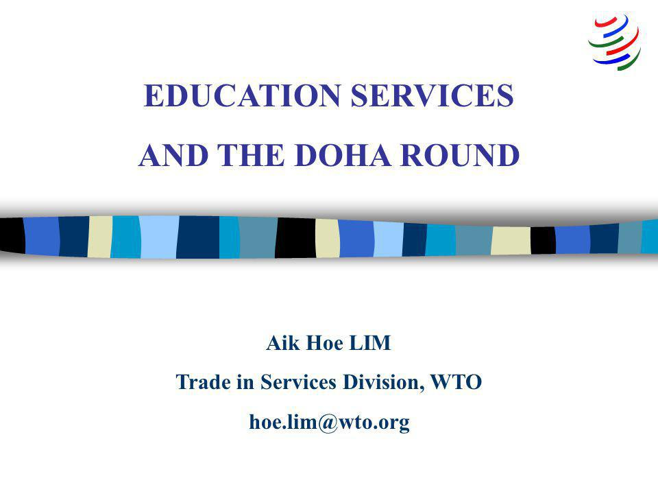 Aik Hoe LIM Trade in Services Division, WTO hoe.lim@wto.org EDUCATION SERVICES AND THE DOHA ROUND