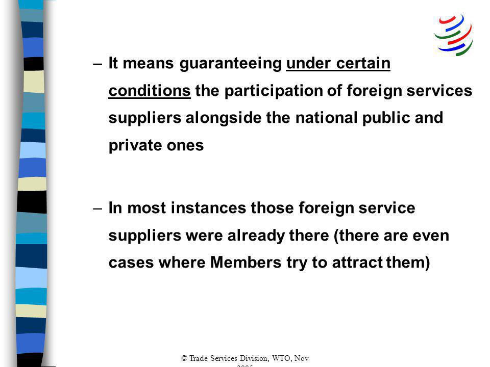 © Trade Services Division, WTO, Nov 2005 –It means guaranteeing under certain conditions the participation of foreign services suppliers alongside the national public and private ones –In most instances those foreign service suppliers were already there (there are even cases where Members try to attract them)