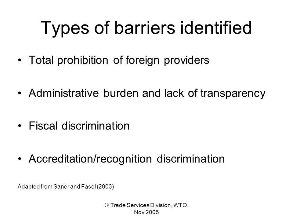 © Trade Services Division, WTO, Nov 2005 Types of barriers identified Total prohibition of foreign providers Administrative burden and lack of transparency Fiscal discrimination Accreditation/recognition discrimination Adapted from Saner and Fasel (2003)