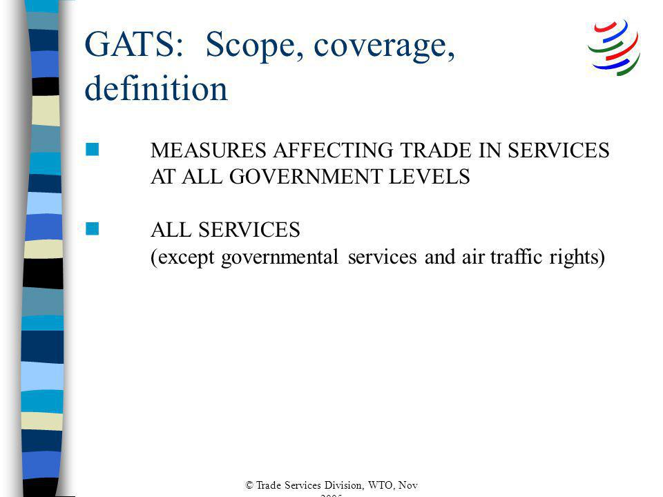 © Trade Services Division, WTO, Nov 2005 nMEASURES AFFECTING TRADE IN SERVICES AT ALL GOVERNMENT LEVELS nALL SERVICES (except governmental services and air traffic rights) GATS: Scope, coverage, definition