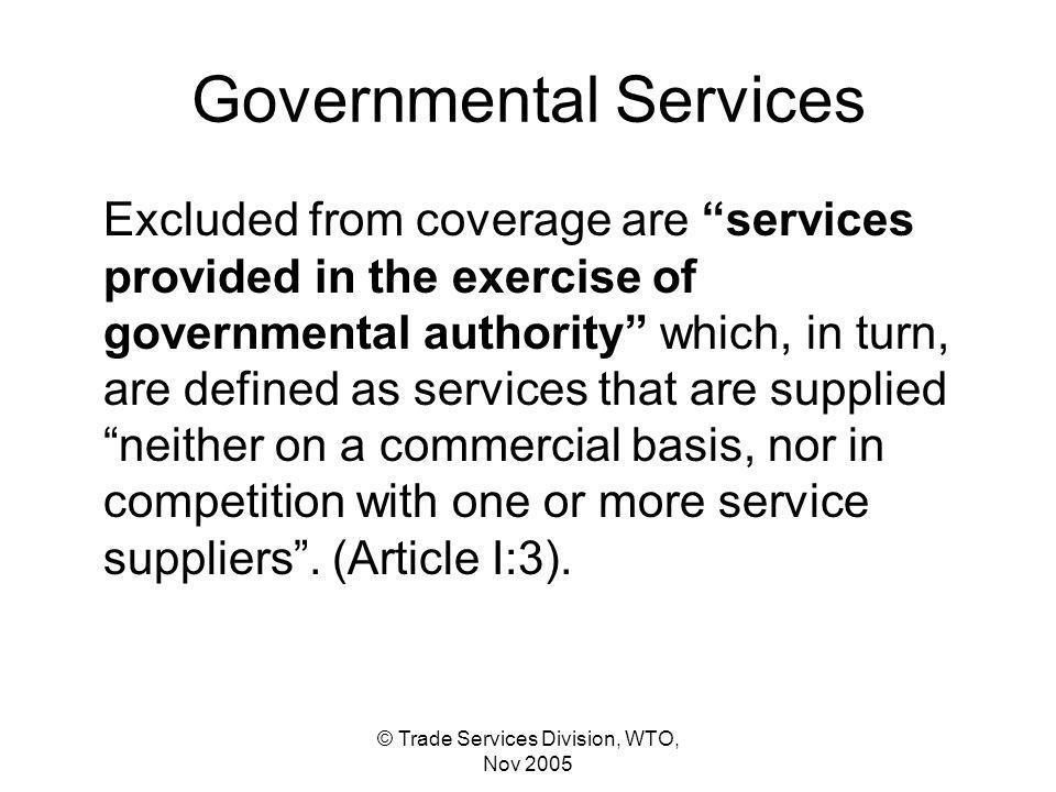 © Trade Services Division, WTO, Nov 2005 Governmental Services Excluded from coverage are services provided in the exercise of governmental authority which, in turn, are defined as services that are supplied neither on a commercial basis, nor in competition with one or more service suppliers.
