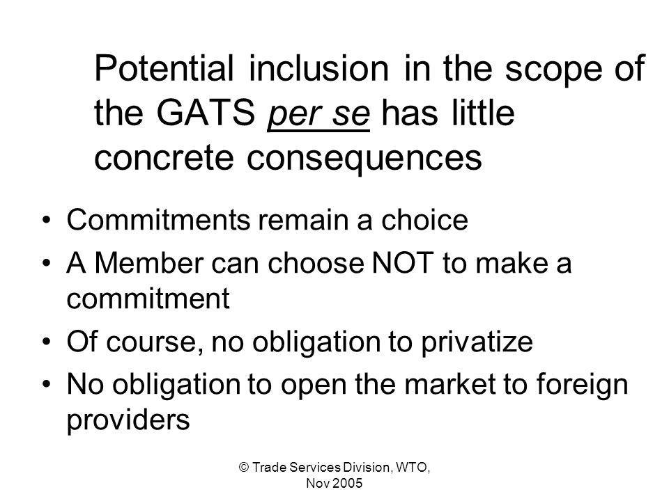 © Trade Services Division, WTO, Nov 2005 Potential inclusion in the scope of the GATS per se has little concrete consequences Commitments remain a choice A Member can choose NOT to make a commitment Of course, no obligation to privatize No obligation to open the market to foreign providers