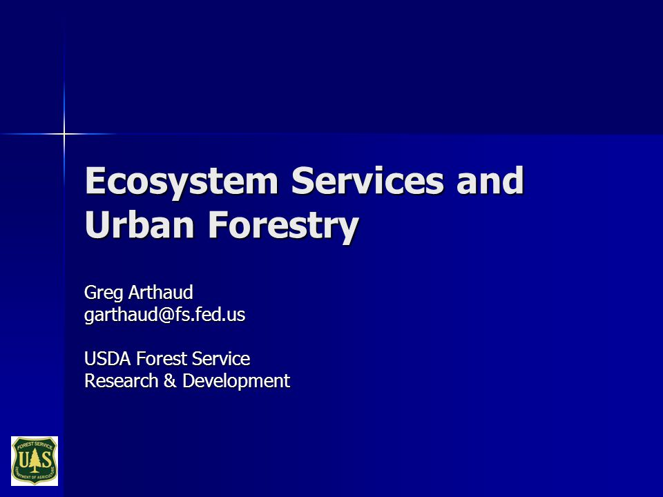 Ecosystem Services and Urban Forestry Greg Arthaud garthaud@fs.fed.us USDA Forest Service Research & Development