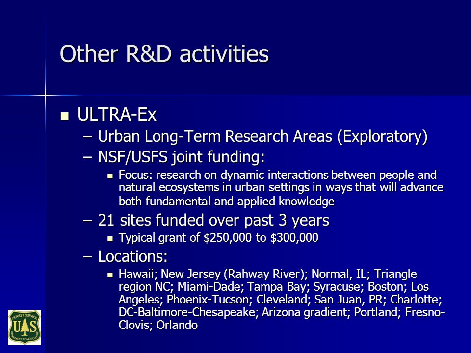Other R&D activities ULTRA-Ex ULTRA-Ex –Urban Long-Term Research Areas (Exploratory) –NSF/USFS joint funding: Focus: research on dynamic interactions between people and natural ecosystems in urban settings in ways that will advance both fundamental and applied knowledge Focus: research on dynamic interactions between people and natural ecosystems in urban settings in ways that will advance both fundamental and applied knowledge –21 sites funded over past 3 years Typical grant of $250,000 to $300,000 Typical grant of $250,000 to $300,000 –Locations: Hawaii; New Jersey (Rahway River); Normal, IL; Triangle region NC; Miami-Dade; Tampa Bay; Syracuse; Boston; Los Angeles; Phoenix-Tucson; Cleveland; San Juan, PR; Charlotte; DC-Baltimore-Chesapeake; Arizona gradient; Portland; Fresno- Clovis; Orlando Hawaii; New Jersey (Rahway River); Normal, IL; Triangle region NC; Miami-Dade; Tampa Bay; Syracuse; Boston; Los Angeles; Phoenix-Tucson; Cleveland; San Juan, PR; Charlotte; DC-Baltimore-Chesapeake; Arizona gradient; Portland; Fresno- Clovis; Orlando