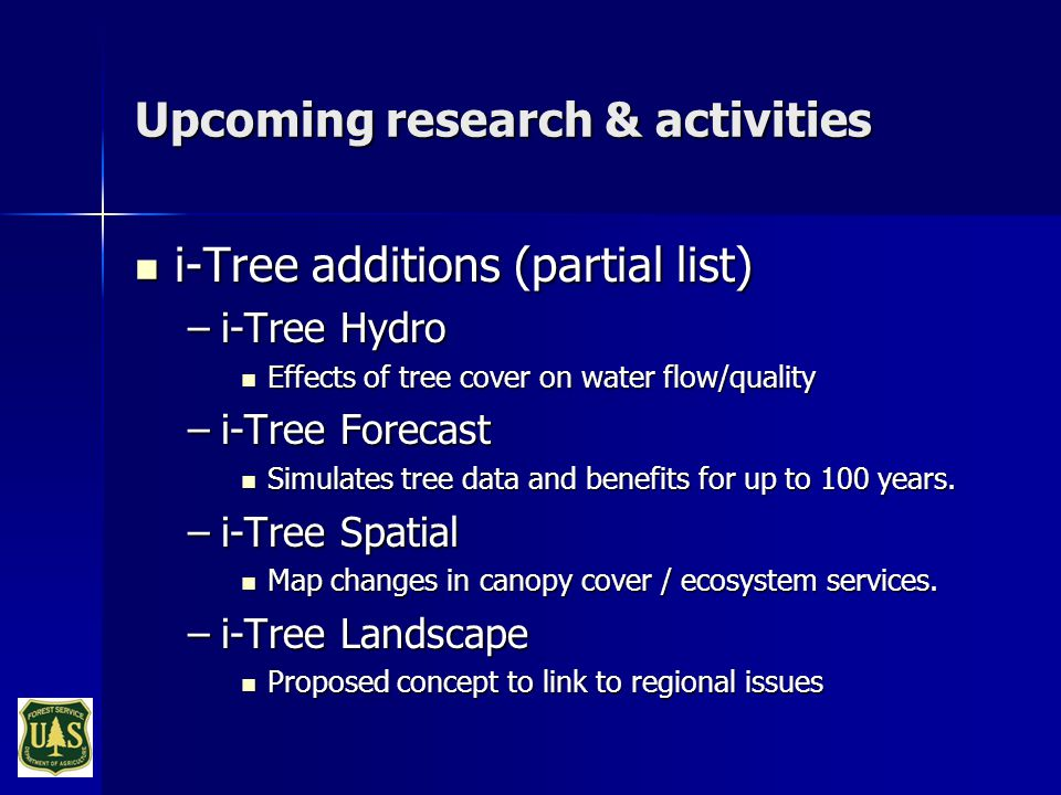 Upcoming research & activities i-Tree additions (partial list) i-Tree additions (partial list) –i-Tree Hydro Effects of tree cover on water flow/quality Effects of tree cover on water flow/quality –i-Tree Forecast Simulates tree data and benefits for up to 100 years.