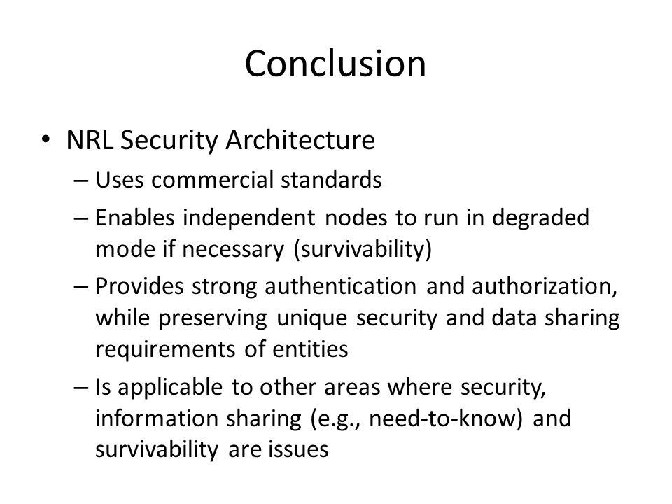 Conclusion NRL Security Architecture – Uses commercial standards – Enables independent nodes to run in degraded mode if necessary (survivability) – Pr