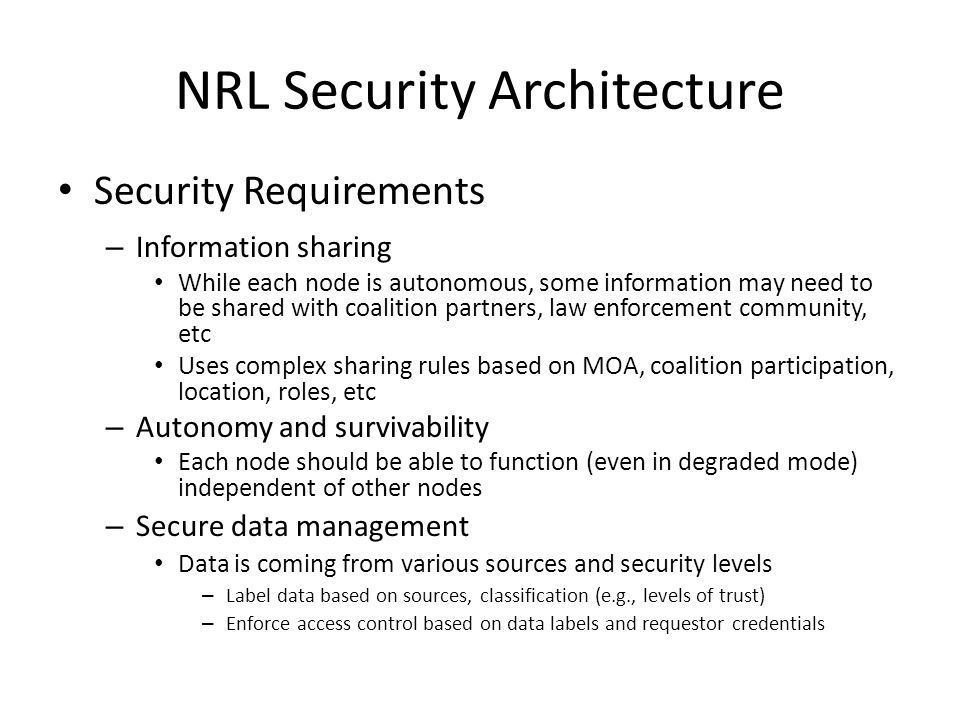 NRL Security Architecture Security Requirements – Information sharing While each node is autonomous, some information may need to be shared with coali