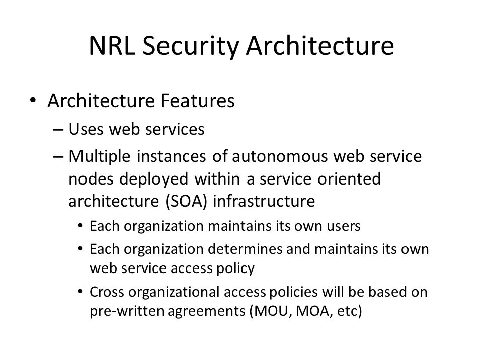 NRL Security Architecture Architecture Features – Uses web services – Multiple instances of autonomous web service nodes deployed within a service ori