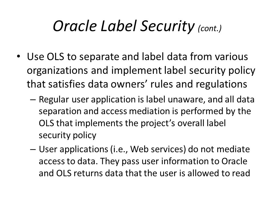 Oracle Label Security (cont.) Use OLS to separate and label data from various organizations and implement label security policy that satisfies data ow