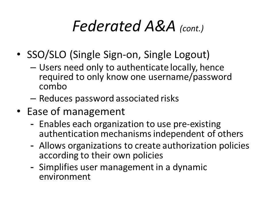 Federated A&A (cont.) SSO/SLO (Single Sign-on, Single Logout) –Users need only to authenticate locally, hence required to only know one username/passw